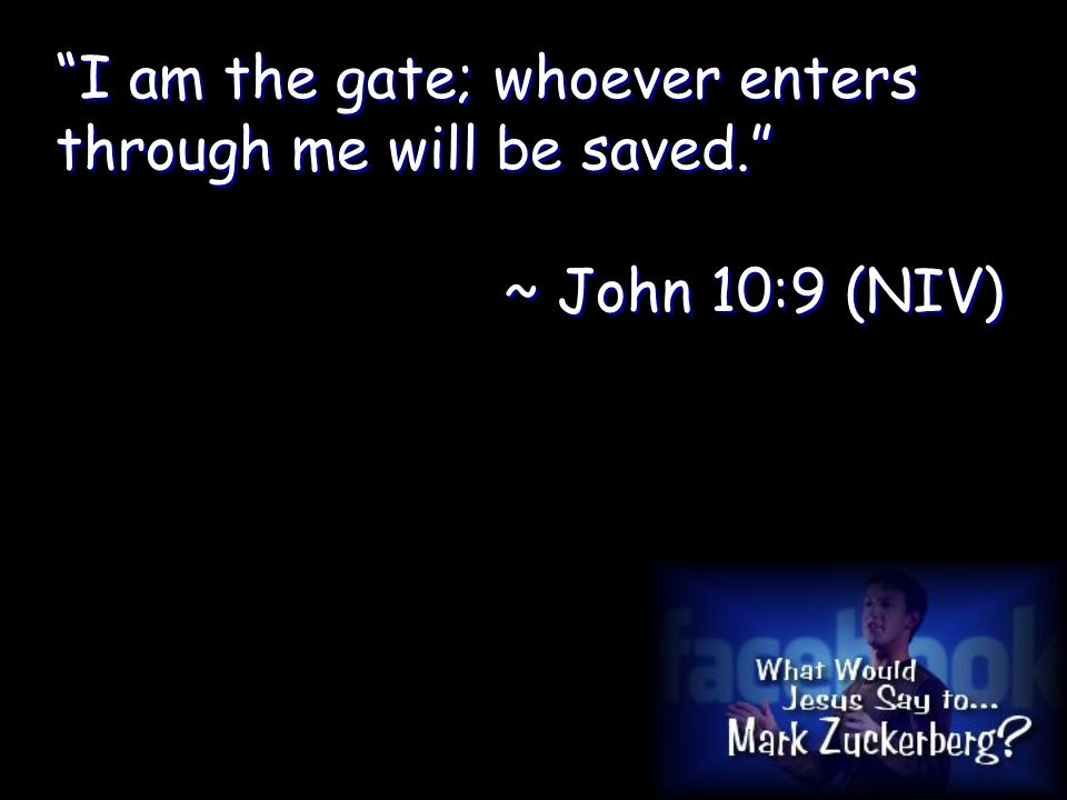 I am the gate; whoever enters through me will be saved. ~ John 10:9 (NIV) I am the gate; whoever enters through me will be saved. ~ John 10:9 (NIV)