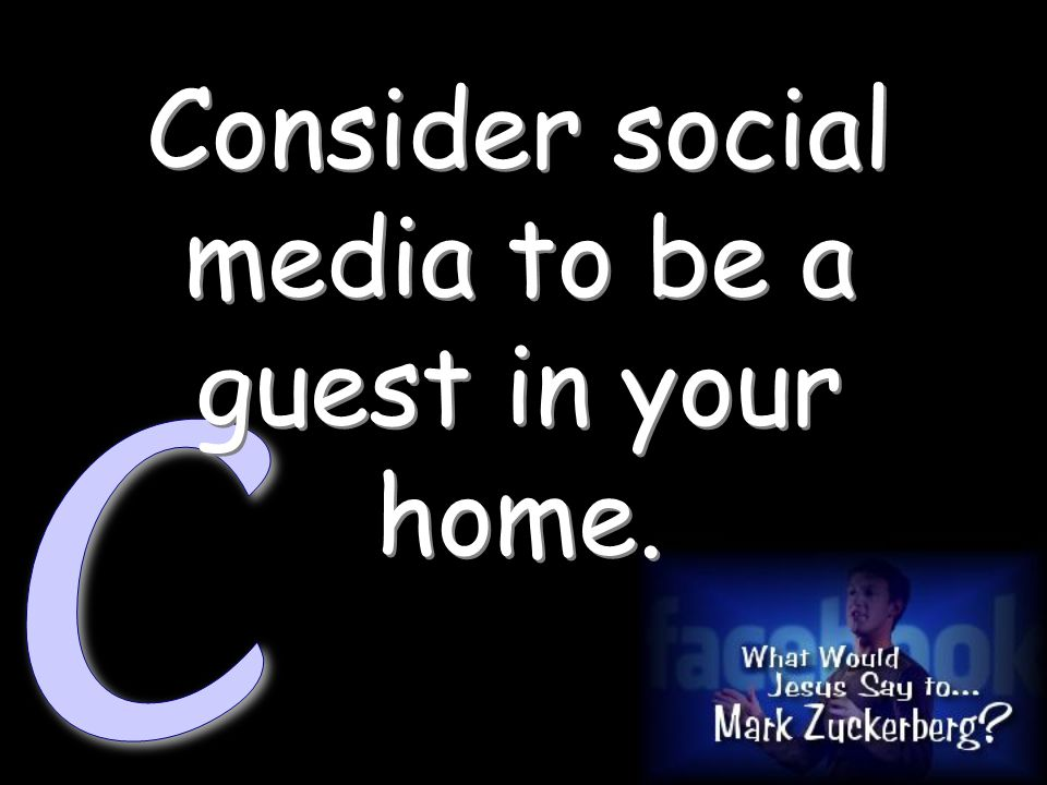 Consider social media to be a guest in your home.