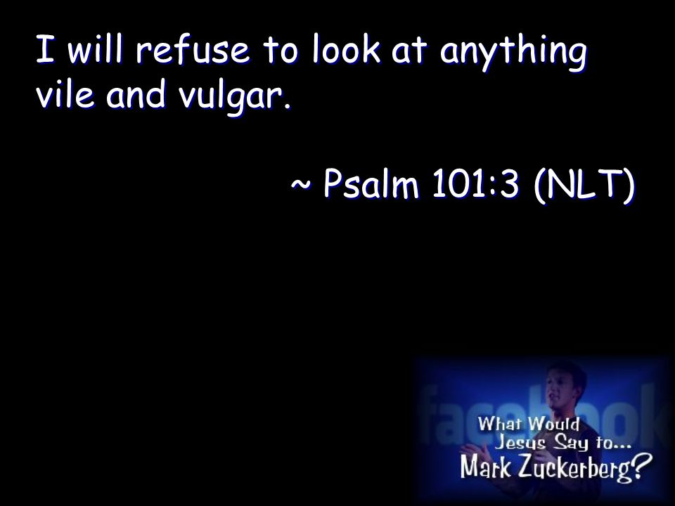 I will refuse to look at anything vile and vulgar.