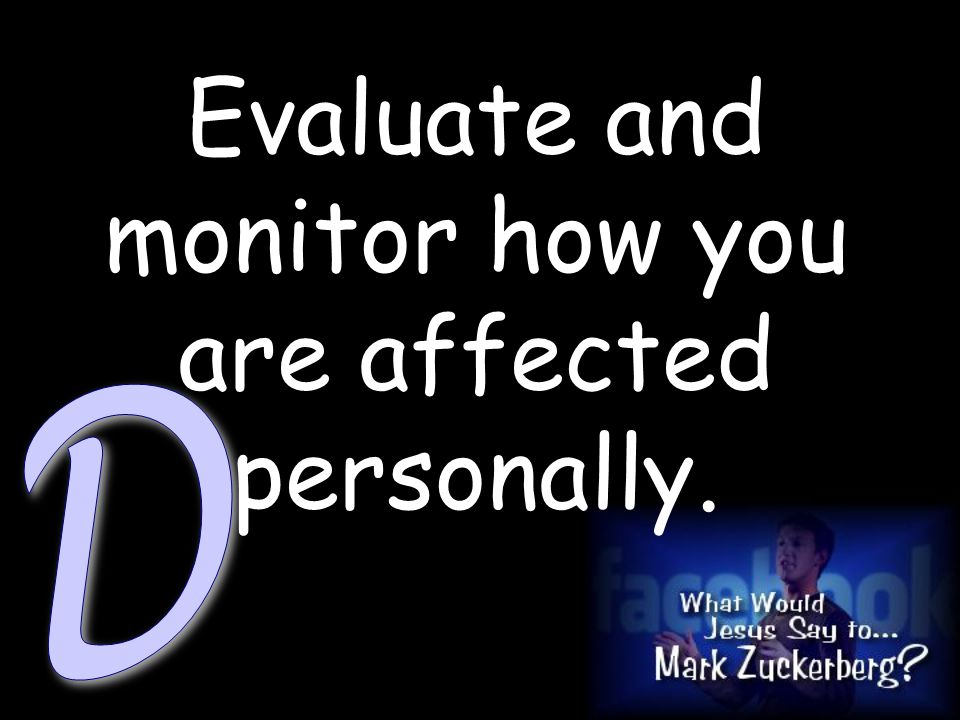 Evaluate and monitor how you are affected personally.