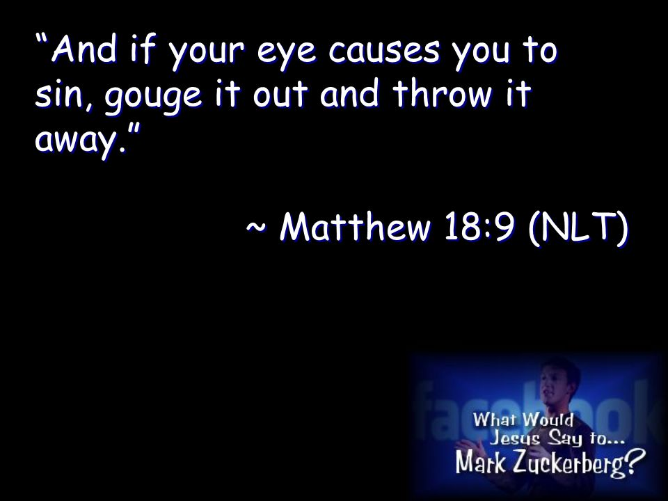 And if your eye causes you to sin, gouge it out and throw it away. ~ Matthew 18:9 (NLT) And if your eye causes you to sin, gouge it out and throw it away. ~ Matthew 18:9 (NLT)