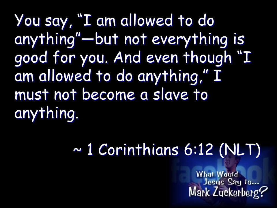You say, I am allowed to do anything —but not everything is good for you.
