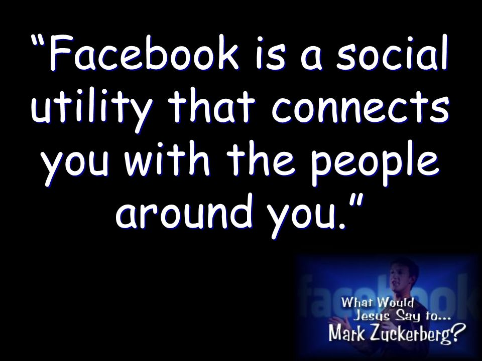 Facebook is a social utility that connects you with the people around you.