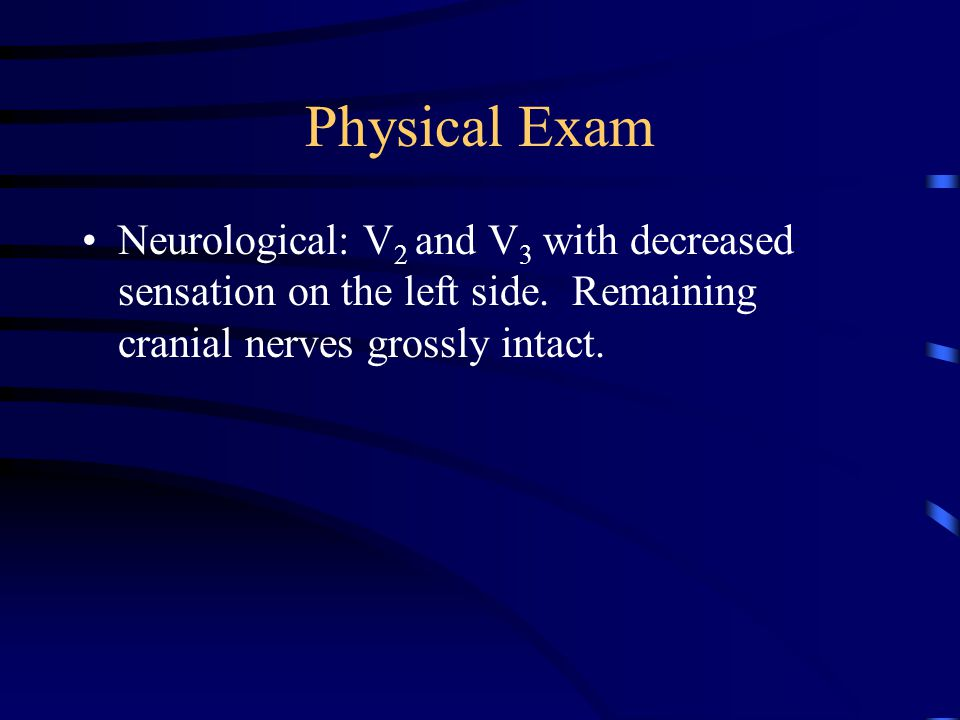 Physical Exam Neurological: V 2 and V 3 with decreased sensation on the left side.