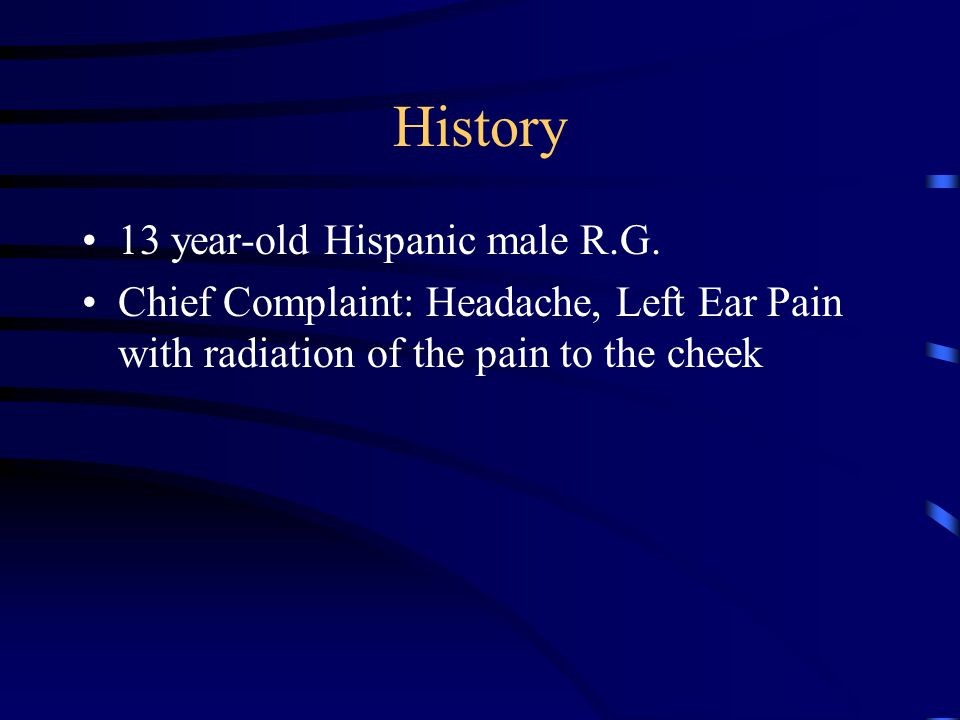 History 13 year-old Hispanic male R.G. Chief Complaint: Headache, Left Ear Pain with radiation of the pain to the cheek