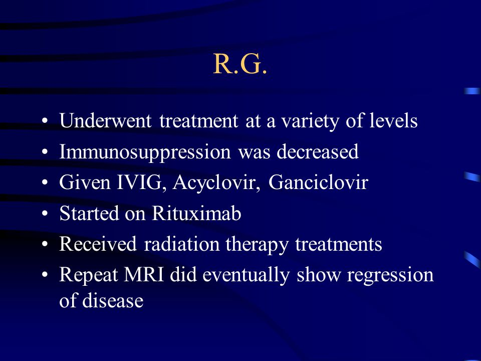 R.G. Underwent treatment at a variety of levels Immunosuppression was decreased Given IVIG, Acyclovir, Ganciclovir Started on Rituximab Received radia
