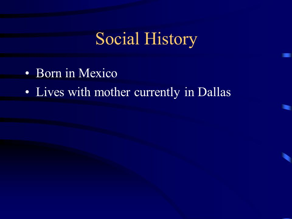 Social History Born in Mexico Lives with mother currently in Dallas