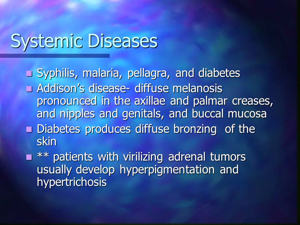 Systemic Diseases Nelson's syndrome (a pituitary MSH-producing tumor) Nelson's syndrome (a pituitary MSH-producing tumor) Pheochromocytoma Pheochromocytoma Hemochromatosis Hemochromatosis Amyloidosis Amyloidosis Scurvy Scurvy Pregnancy Pregnancy Menopause Menopause Porphyria cutanea tarda Porphyria cutanea tarda Vitamin B12 deficiency Kwashiorkor Vitamin A deficiency Primary biliary cirrhosis (triad= hyperpigmentation, pruritis, xanthomas)