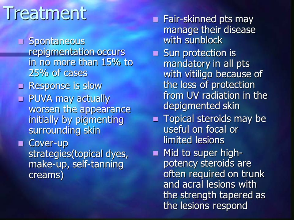 Treatment Systemic steroids lead to temporary repigmentation, this is usually lost as the steroidal agents are tapered Systemic steroids lead to temporary repigmentation, this is usually lost as the steroidal agents are tapered PUVA therapy is the most common treatment for generalized vitiligo PUVA therapy is the most common treatment for generalized vitiligo Topical application of 8- methoxypsoralen at a concentration of 0.05% to 0.01%, followed by UVA exposure Topical application of 8- methoxypsoralen at a concentration of 0.05% to 0.01%, followed by UVA exposure Topical PUVA is used for focal or limited lesions Topical PUVA is used for focal or limited lesions Inadverrtent burns with blistering are frequent during tx Inadverrtent burns with blistering are frequent during tx Trioxsalen, at a dose of up to 20-40mg, is taken a few hours before natural sun exposure Risk of phototoxicity is low,so this can be done at home Ocular protection must be worn from the ingestion of the drug through the whole tx day