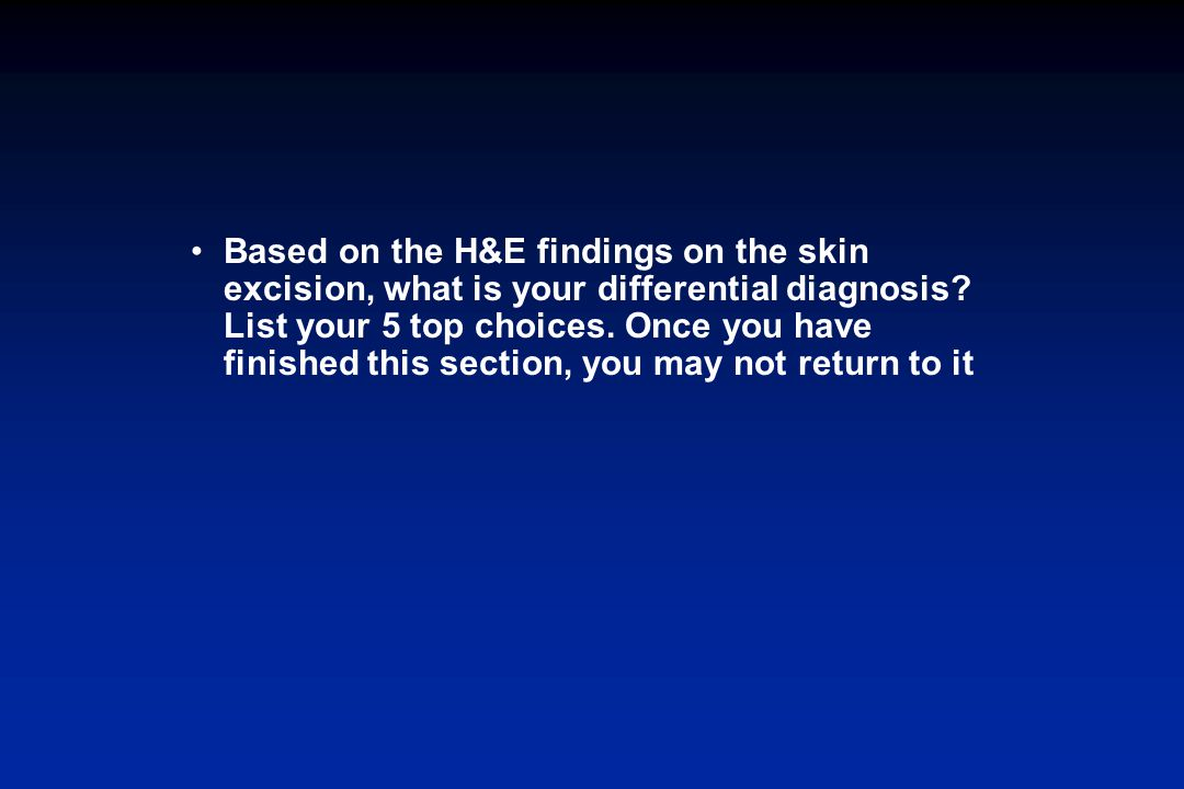 Based on the H&E findings on the skin excision, what is your differential diagnosis? List your 5 top choices. Once you have finished this section, you