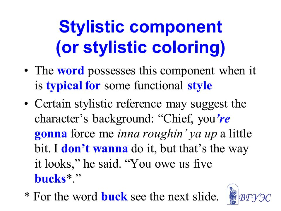 Stylistic component (or stylistic coloring) The word possesses this component when it is typical for some functional style Certain stylistic reference may suggest the character's background: Chief, you're gonna force me inna roughin' ya up a little bit.