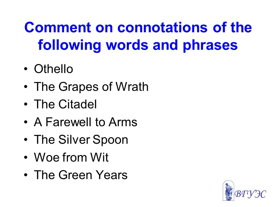 Comment on connotations of the following words and phrases Othello The Grapes of Wrath The Citadel A Farewell to Arms The Silver Spoon Woe from Wit The Green Years
