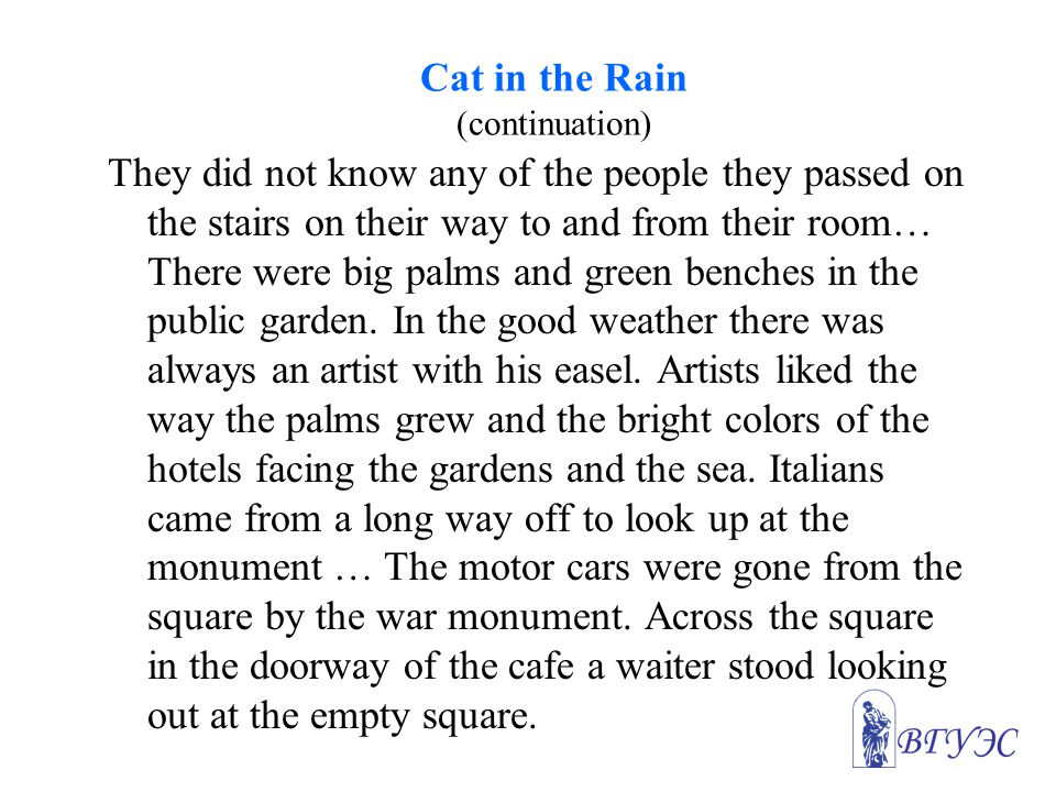 Cat in the Rain (continuation) They did not know any of the people they passed on the stairs on their way to and from their room… There were big palms and green benches in the public garden.