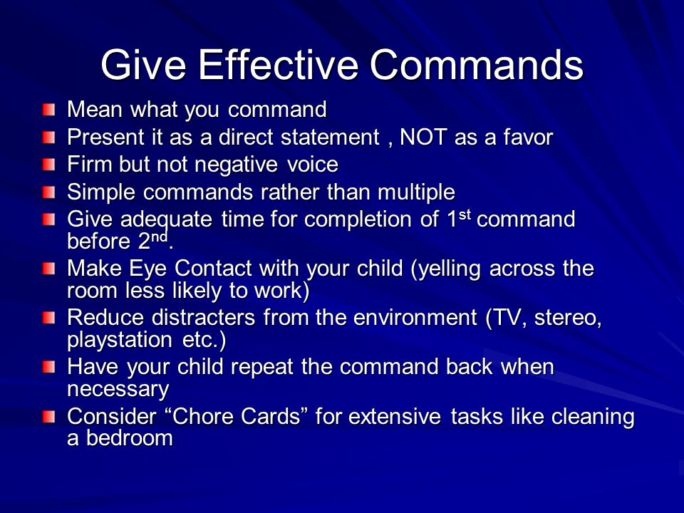 Give Effective Commands Mean what you command Present it as a direct statement, NOT as a favor Firm but not negative voice Simple commands rather than multiple Give adequate time for completion of 1 st command before 2 nd.