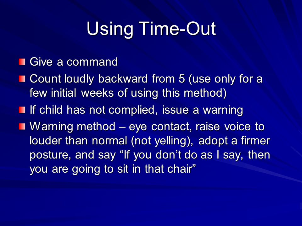 Using Time-Out Give a command Count loudly backward from 5 (use only for a few initial weeks of using this method) If child has not complied, issue a warning Warning method – eye contact, raise voice to louder than normal (not yelling), adopt a firmer posture, and say If you don't do as I say, then you are going to sit in that chair
