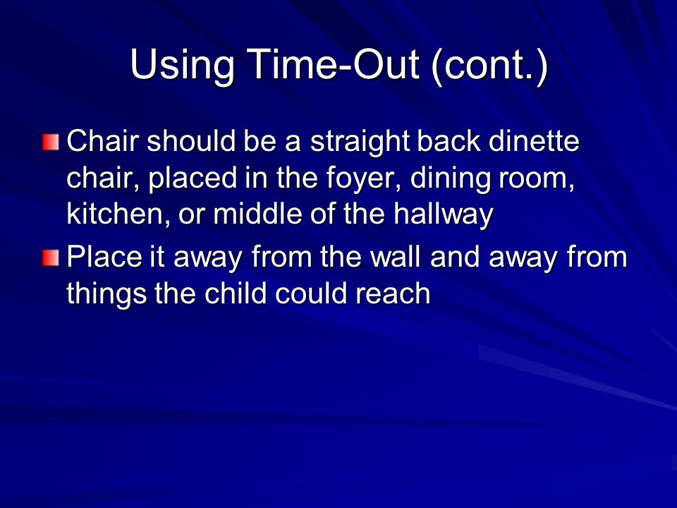 Using Time-Out (cont.) Chair should be a straight back dinette chair, placed in the foyer, dining room, kitchen, or middle of the hallway Place it away from the wall and away from things the child could reach