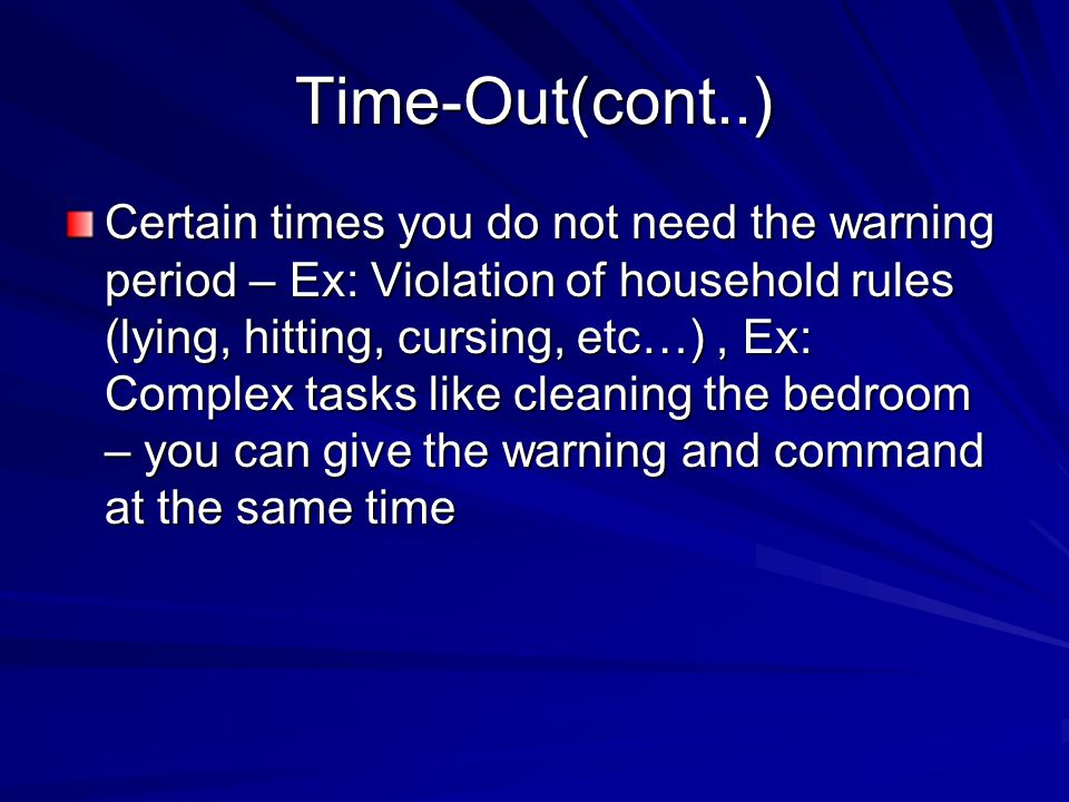 Time-Out(cont..) Certain times you do not need the warning period – Ex: Violation of household rules (lying, hitting, cursing, etc…), Ex: Complex task