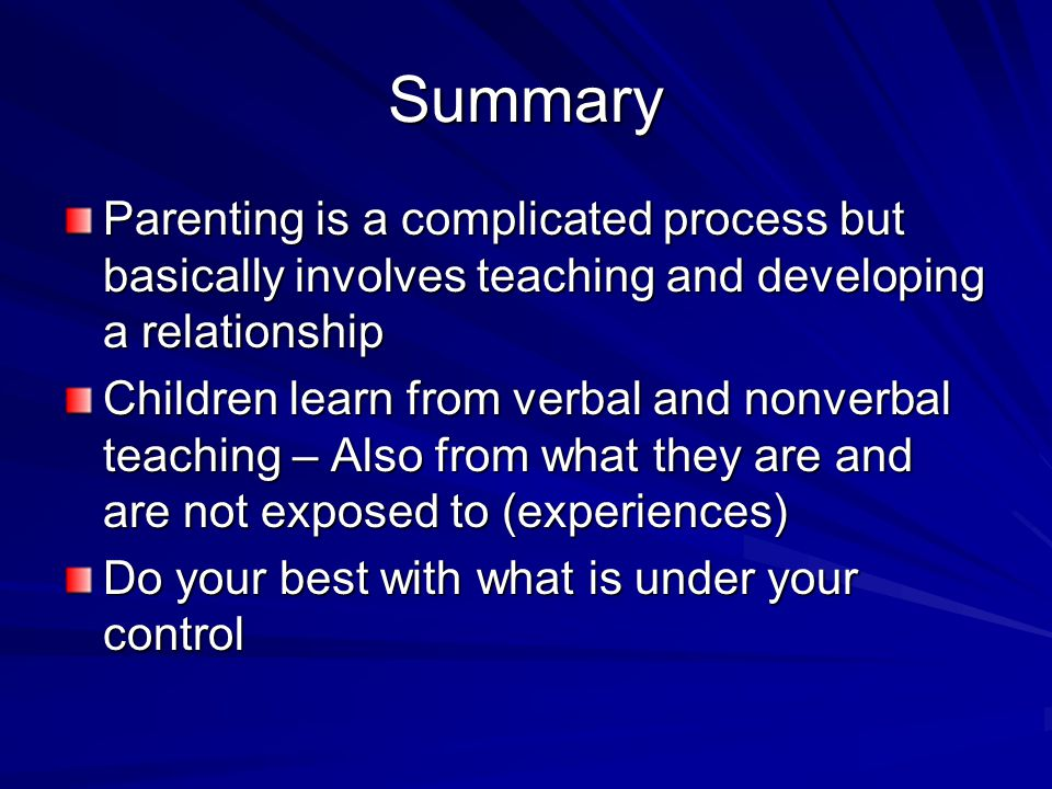 Summary Parenting is a complicated process but basically involves teaching and developing a relationship Children learn from verbal and nonverbal teac