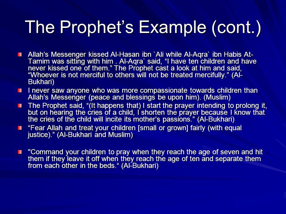 "The Prophet's Example (cont.) Allah's Messenger kissed Al-Hasan ibn `Ali while Al-Aqra` ibn Habis At- Tamim was sitting with him. Al-Aqra` said, ""I ha"