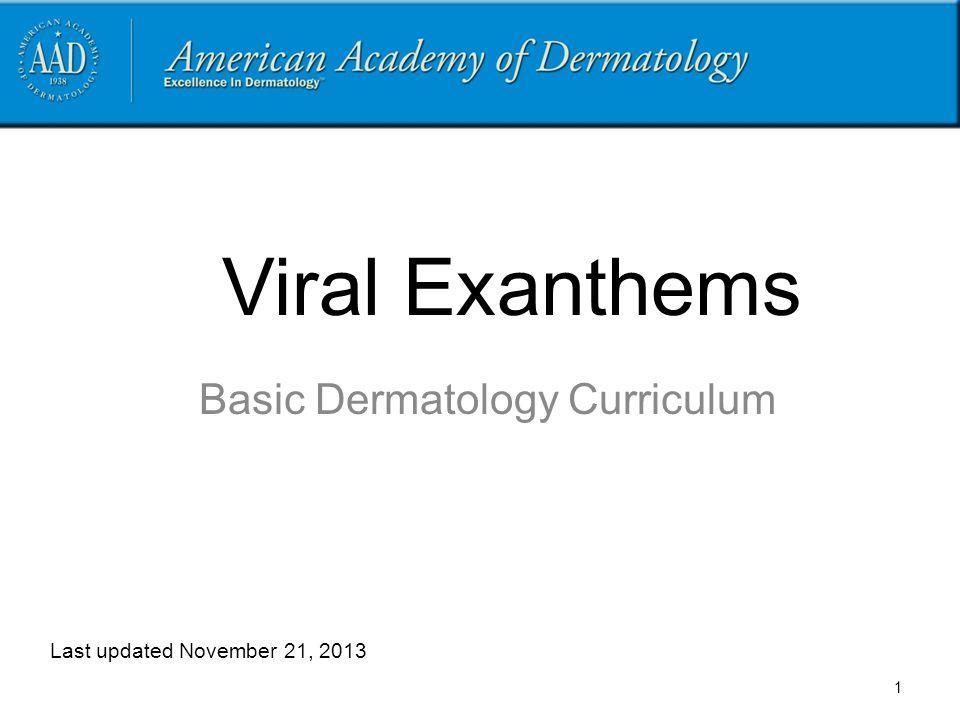 Viral Exanthems Basic Dermatology Curriculum Last updated November 21, 2013 1