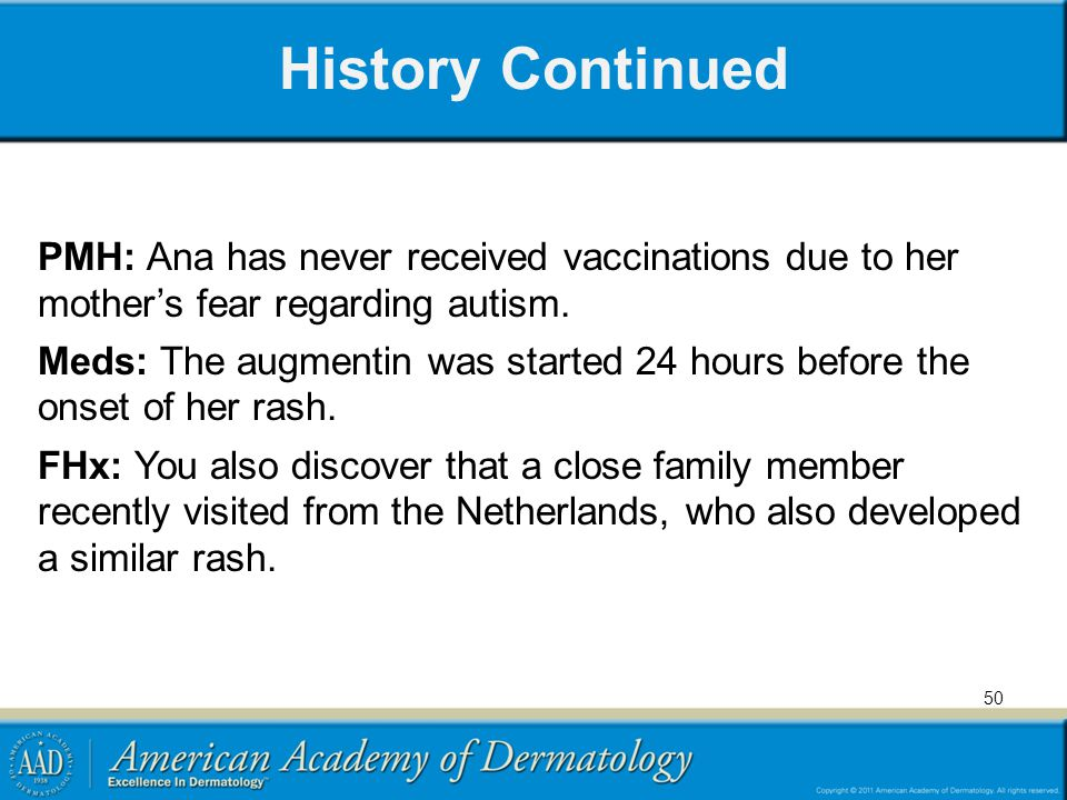 History Continued PMH: Ana has never received vaccinations due to her mother's fear regarding autism. Meds: The augmentin was started 24 hours before