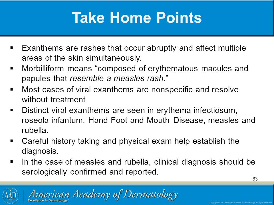 """Take Home Points  Exanthems are rashes that occur abruptly and affect multiple areas of the skin simultaneously.  Morbilliform means """"composed of er"""