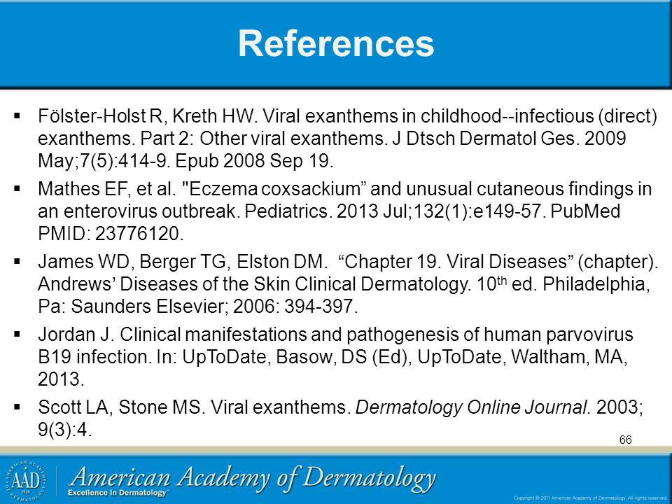 References  Fölster-Holst R, Kreth HW. Viral exanthems in childhood--infectious (direct) exanthems. Part 2: Other viral exanthems. J Dtsch Dermatol G