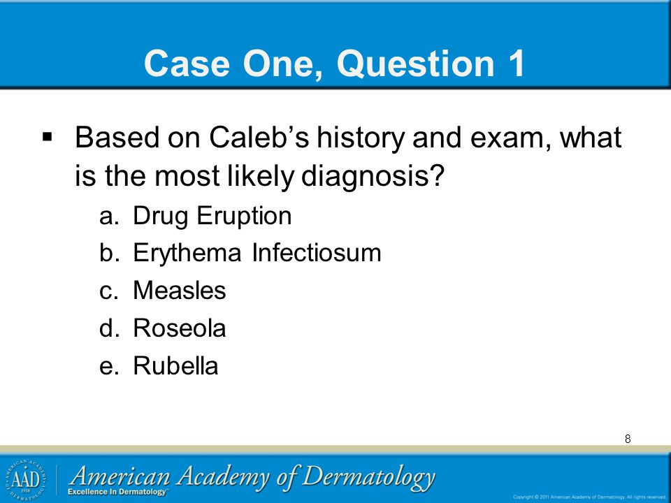 Case One, Question 1  Based on Caleb's history and exam, what is the most likely diagnosis? a.Drug Eruption b.Erythema Infectiosum c.Measles d.Roseol