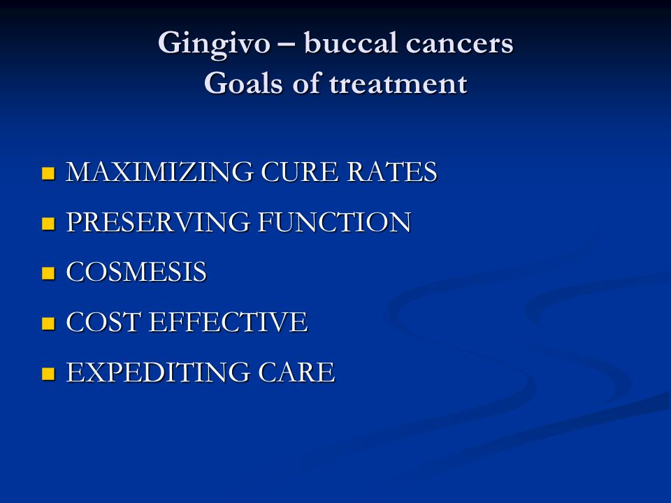 Gingivo – buccal cancers Goals of treatment MAXIMIZING CURE RATES MAXIMIZING CURE RATES PRESERVING FUNCTION PRESERVING FUNCTION COSMESIS COSMESIS COST EFFECTIVE COST EFFECTIVE EXPEDITING CARE EXPEDITING CARE