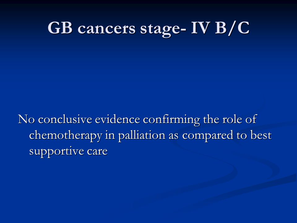 GB cancers stage- IV B/C No conclusive evidence confirming the role of chemotherapy in palliation as compared to best supportive care