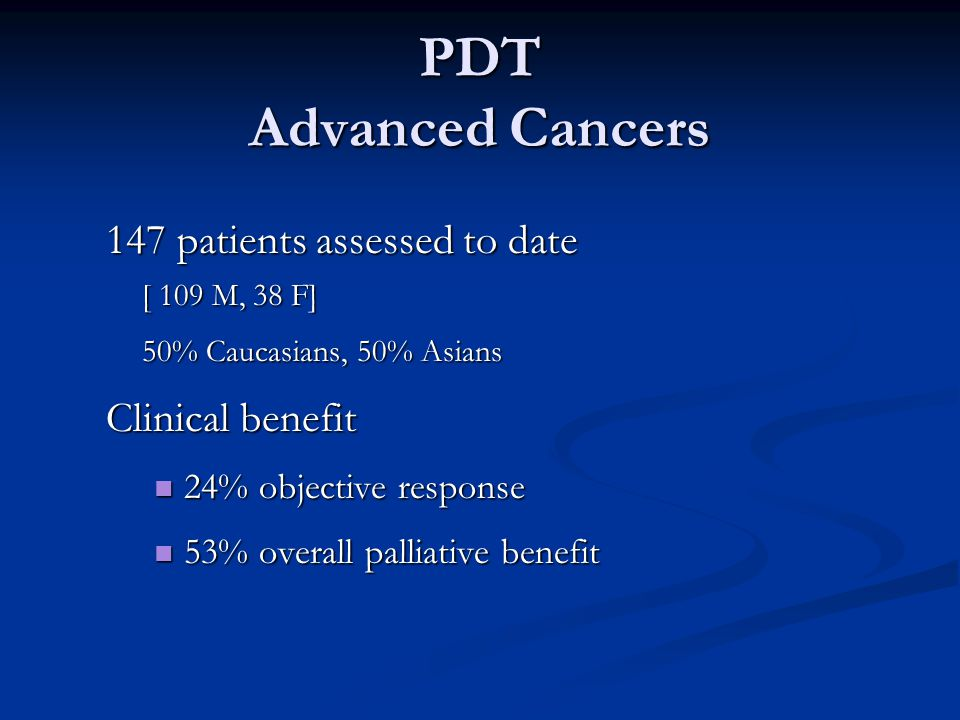 PDT Advanced Cancers 147 patients assessed to date [ 109 M, 38 F] 50% Caucasians, 50% Asians Clinical benefit 24% objective response 24% objective response 53% overall palliative benefit 53% overall palliative benefit