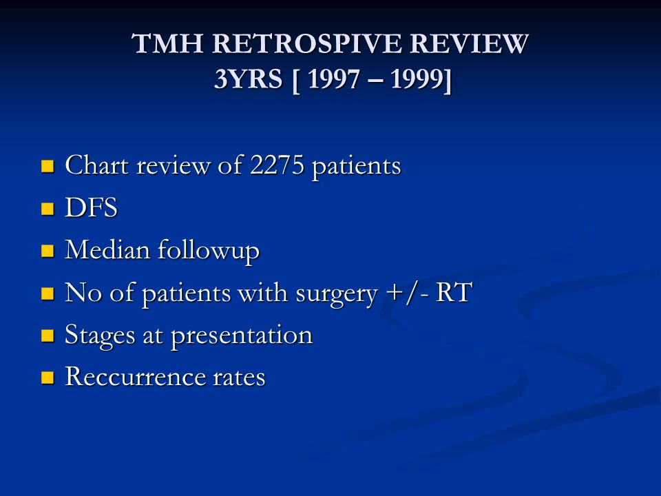 TMH RETROSPIVE REVIEW 3YRS [ 1997 – 1999] Chart review of 2275 patients Chart review of 2275 patients DFS DFS Median followup Median followup No of patients with surgery +/- RT No of patients with surgery +/- RT Stages at presentation Stages at presentation Reccurrence rates Reccurrence rates