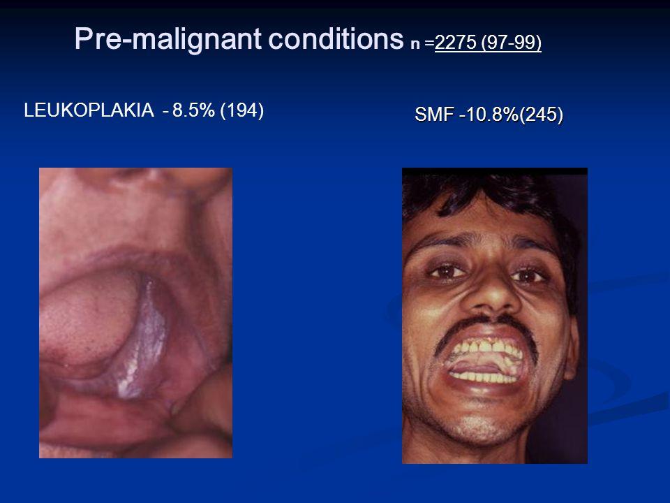 Pre-malignant conditions n = 2275 (97-99) LEUKOPLAKIA - 8.5% (194) SMF -10.8%(245)