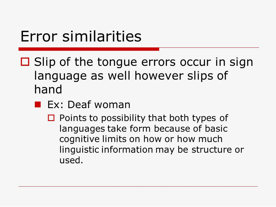 Error similarities  Slip of the tongue errors occur in sign language as well however slips of hand Ex: Deaf woman  Points to possibility that both t