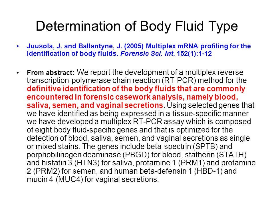 Determination of Body Fluid Type Juusola, J. and Ballantyne, J. (2005) Multiplex mRNA profiling for the identification of body fluids. Forensic Sci. I
