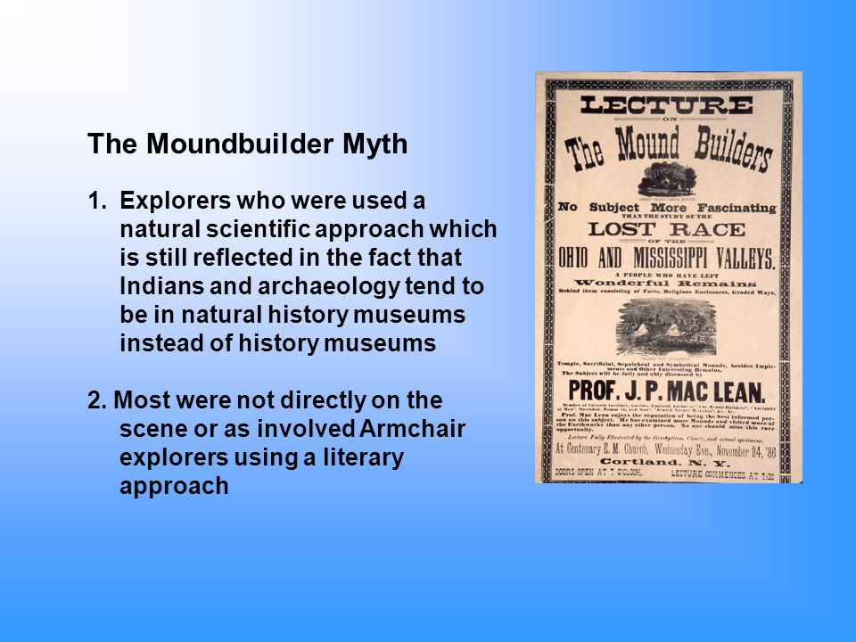 The Moundbuilder Myth 1.Explorers who were used a natural scientific approach which is still reflected in the fact that Indians and archaeology tend to be in natural history museums instead of history museums 2.