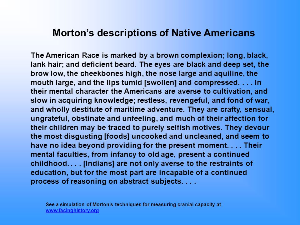 Morton's descriptions of Native Americans The American Race is marked by a brown complexion; long, black, lank hair; and deficient beard.