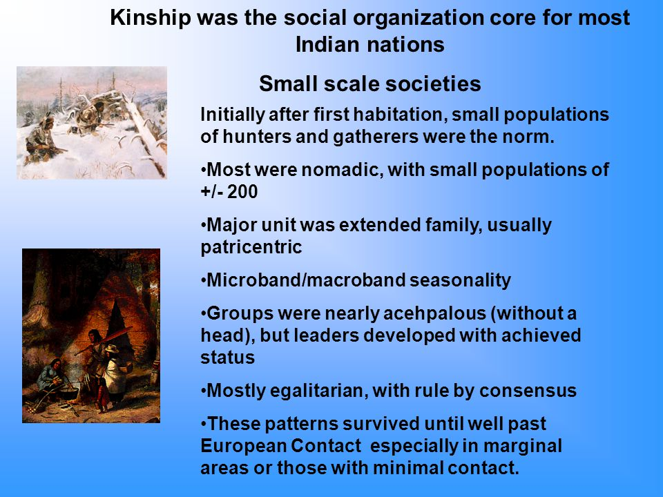 Kinship was the social organization core for most Indian nations Small scale societies Initially after first habitation, small populations of hunters and gatherers were the norm.