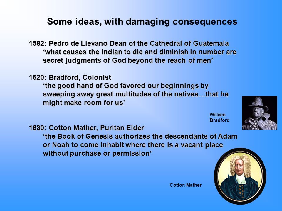1582: Pedro de Lievano Dean of the Cathedral of Guatemala 'what causes the Indian to die and diminish in number are secret judgments of God beyond the reach of men' 1620: Bradford, Colonist 'the good hand of God favored our beginnings by sweeping away great multitudes of the natives…that he might make room for us' 1630: Cotton Mather, Puritan Elder 'the Book of Genesis authorizes the descendants of Adam or Noah to come inhabit where there is a vacant place without purchase or permission' Some ideas, with damaging consequences Cotton Mather William Bradford