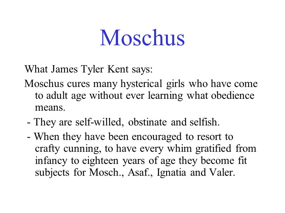 Moschus What James Tyler Kent says: Moschus cures many hysterical girls who have come to adult age without ever learning what obedience means.