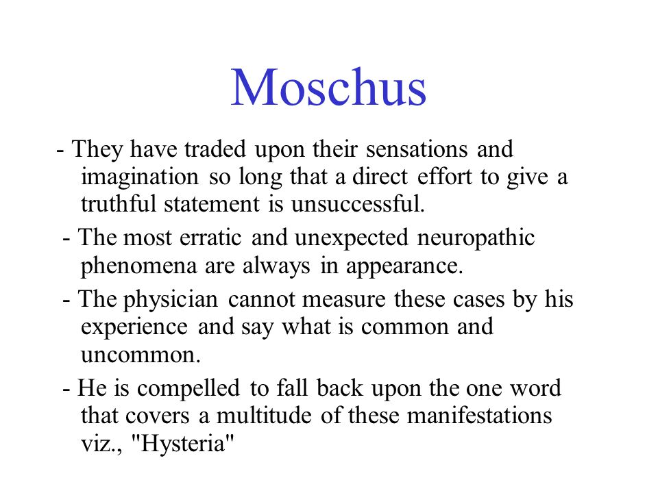 Moschus - They have traded upon their sensations and imagination so long that a direct effort to give a truthful statement is unsuccessful. - The most
