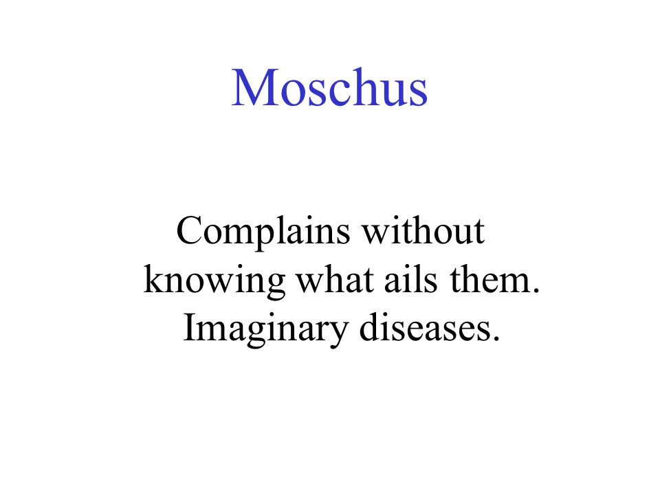 Moschus Complains without knowing what ails them. Imaginary diseases.