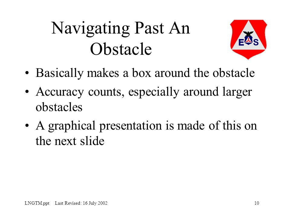 10LNGTM.ppt Last Revised: 16 July 2002 Navigating Past An Obstacle Basically makes a box around the obstacle Accuracy counts, especially around larger obstacles A graphical presentation is made of this on the next slide