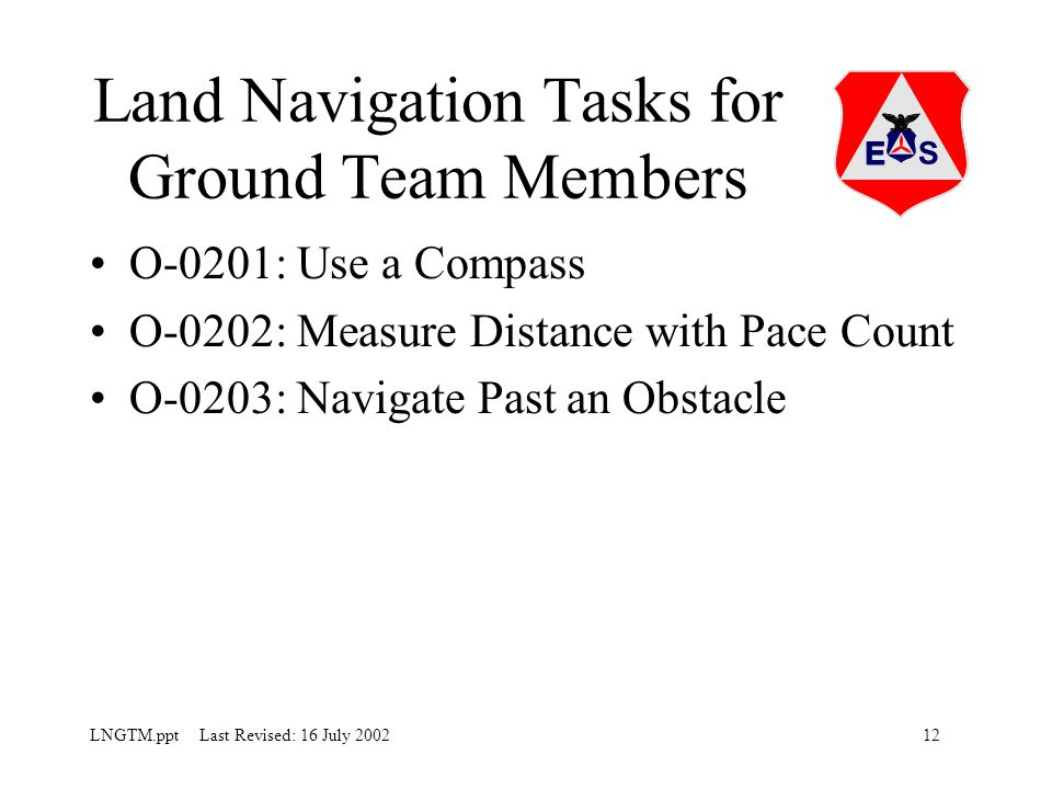 12LNGTM.ppt Last Revised: 16 July 2002 Land Navigation Tasks for Ground Team Members O-0201: Use a Compass O-0202: Measure Distance with Pace Count O-0203: Navigate Past an Obstacle