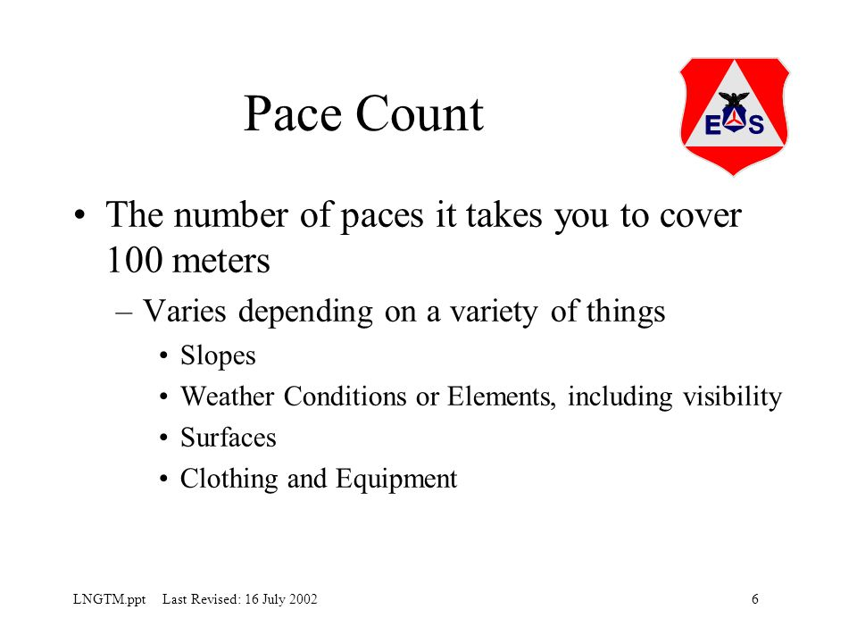 6LNGTM.ppt Last Revised: 16 July 2002 Pace Count The number of paces it takes you to cover 100 meters –Varies depending on a variety of things Slopes Weather Conditions or Elements, including visibility Surfaces Clothing and Equipment