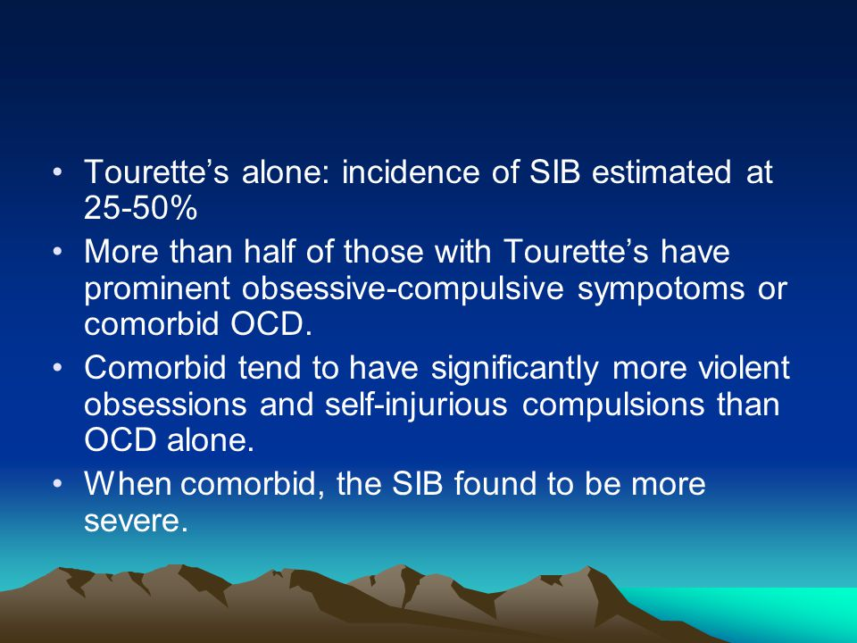 Tourette's alone: incidence of SIB estimated at 25-50% More than half of those with Tourette's have prominent obsessive-compulsive sympotoms or comorbid OCD.