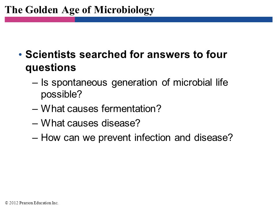 The Golden Age of Microbiology Scientists searched for answers to four questions –Is spontaneous generation of microbial life possible? –What causes f