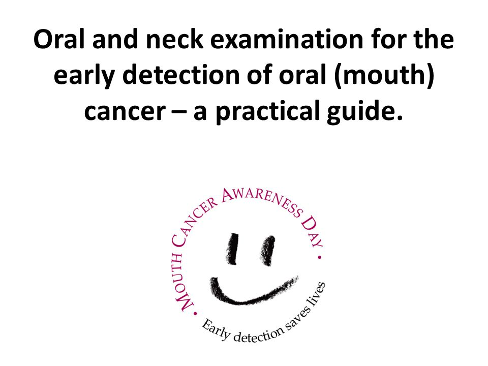 Oral and neck examination for the early detection of oral (mouth) cancer – a practical guide.