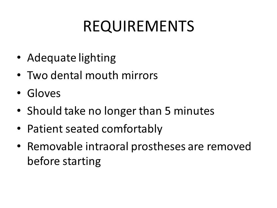 REQUIREMENTS Adequate lighting Two dental mouth mirrors Gloves Should take no longer than 5 minutes Patient seated comfortably Removable intraoral prostheses are removed before starting