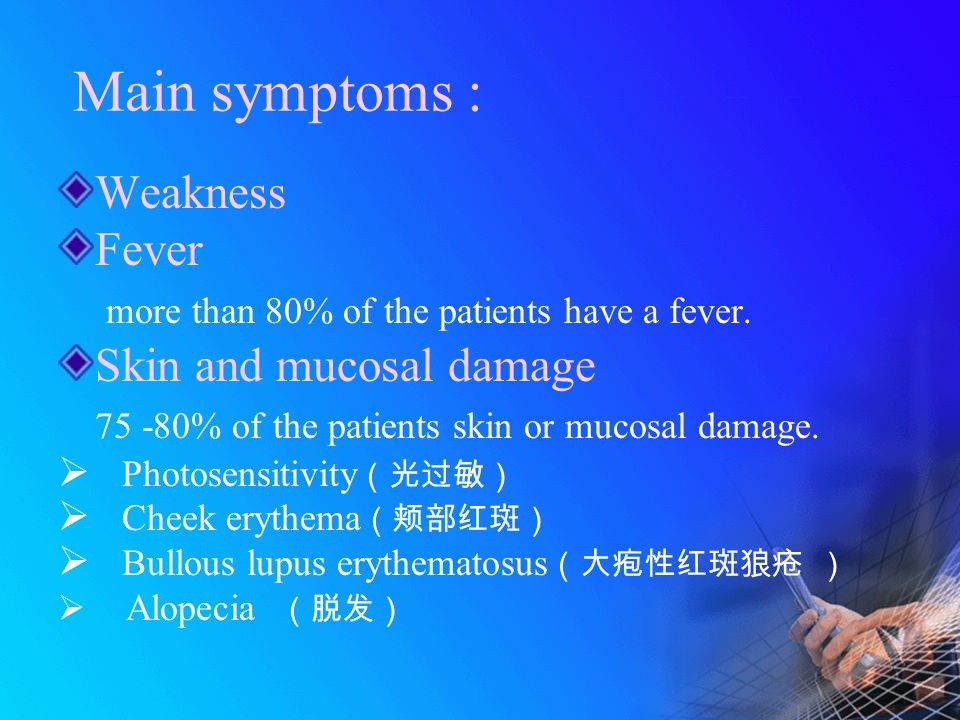 Main symptoms : Weakness Fever more than 80% of the patients have a fever. Skin and mucosal damage 75 -80% of the patients skin or mucosal damage.  P